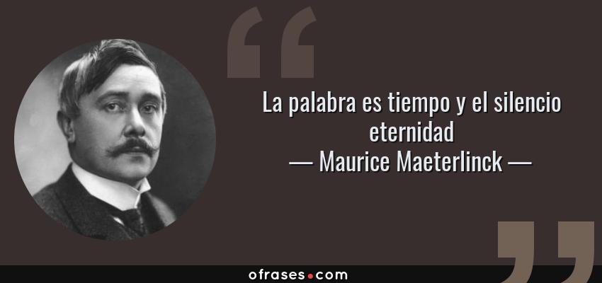 Frases de Maurice Maeterlinck - La palabra es tiempo y el silencio eternidad