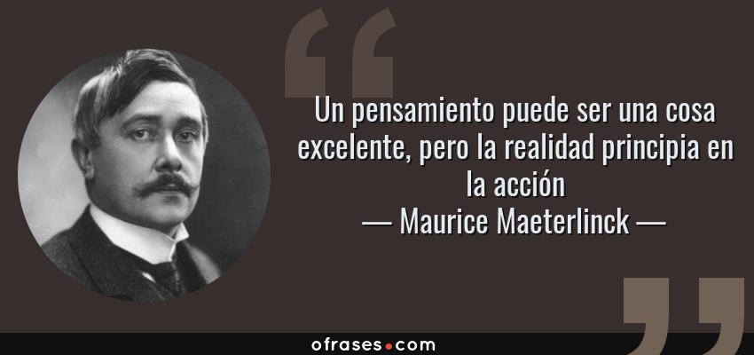 Frases de Maurice Maeterlinck - Un pensamiento puede ser una cosa excelente, pero la realidad principia en la acción