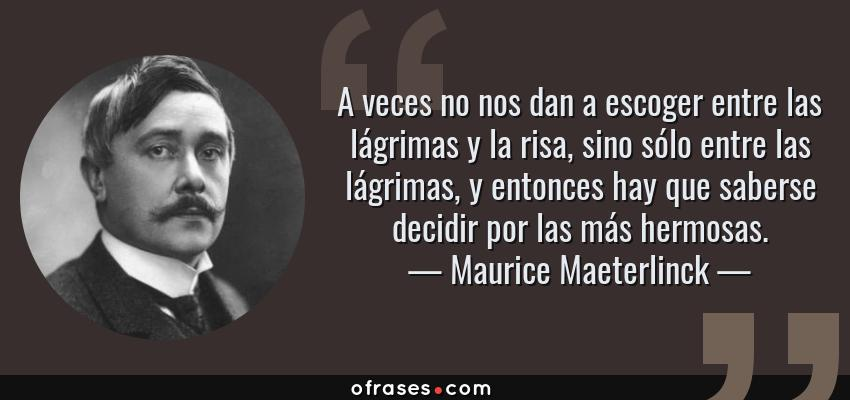 Frases de Maurice Maeterlinck - A veces no nos dan a escoger entre las lágrimas y la risa, sino sólo entre las lágrimas, y entonces hay que saberse decidir por las más hermosas.
