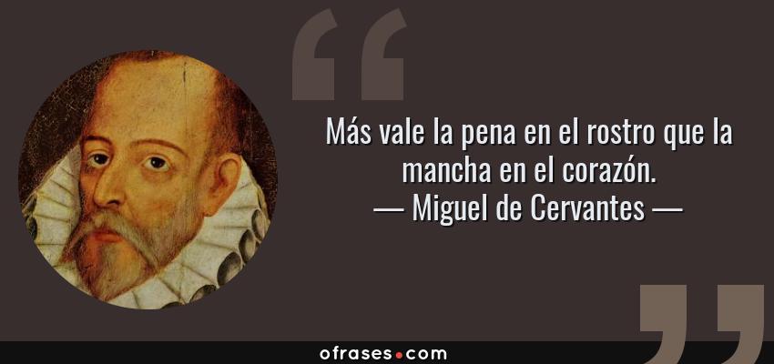 Frases de Miguel de Cervantes - Más vale la pena en el rostro que la mancha en el corazón.