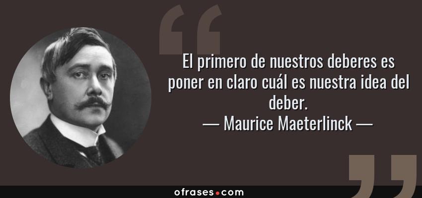 Maurice Maeterlinck El Primero De Nuestros Deberes Es Poner