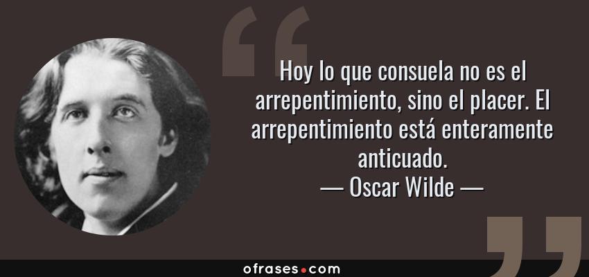 Frases de Oscar Wilde - Hoy lo que consuela no es el arrepentimiento, sino el placer. El arrepentimiento está enteramente anticuado.