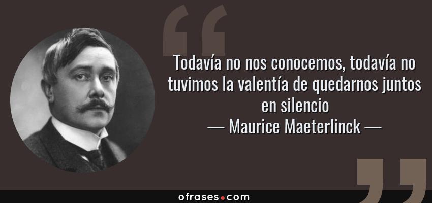 Frases de Maurice Maeterlinck - Todavía no nos conocemos, todavía no tuvimos la valentía de quedarnos juntos en silencio