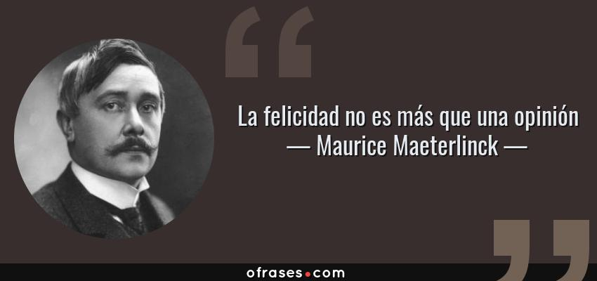Frases de Maurice Maeterlinck - La felicidad no es más que una opinión