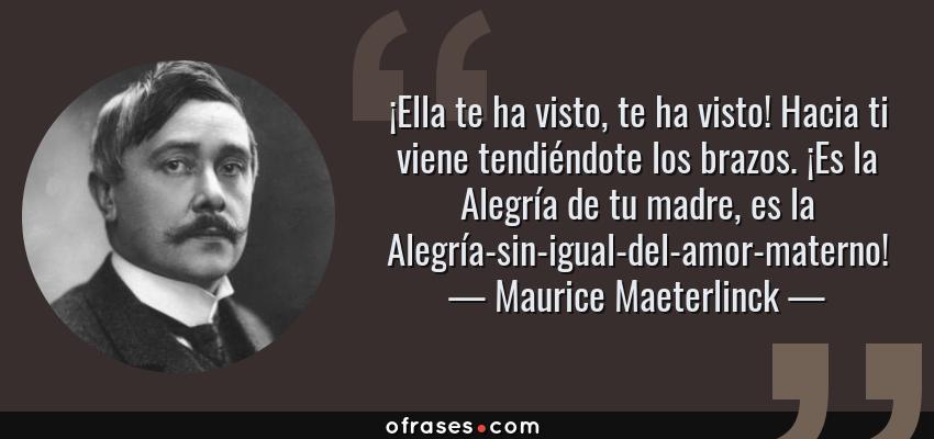 Frases de Maurice Maeterlinck - ¡Ella te ha visto, te ha visto! Hacia ti viene tendiéndote los brazos. ¡Es la Alegría de tu madre, es la Alegría-sin-igual-del-amor-materno!