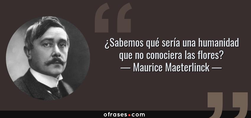 Frases de Maurice Maeterlinck - ¿Sabemos qué sería una humanidad que no conociera las flores?