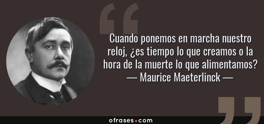Frases de Maurice Maeterlinck - Cuando ponemos en marcha nuestro reloj, ¿es tiempo lo que creamos o la hora de la muerte lo que alimentamos?