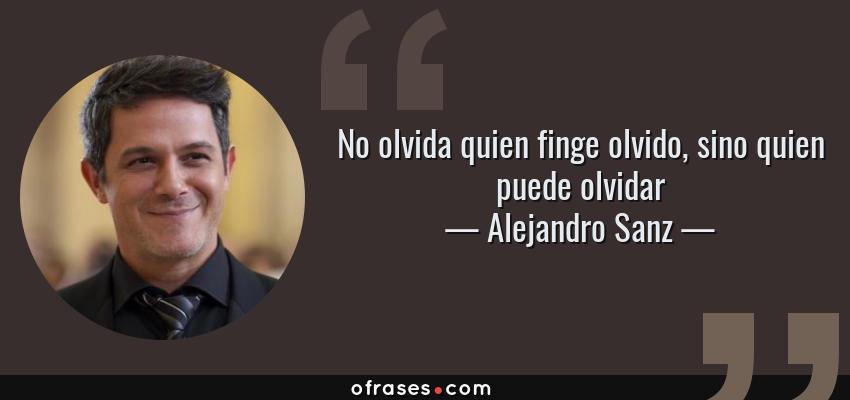 Frases de Alejandro Sanz - No olvida quien finge olvido, sino quien puede olvidar
