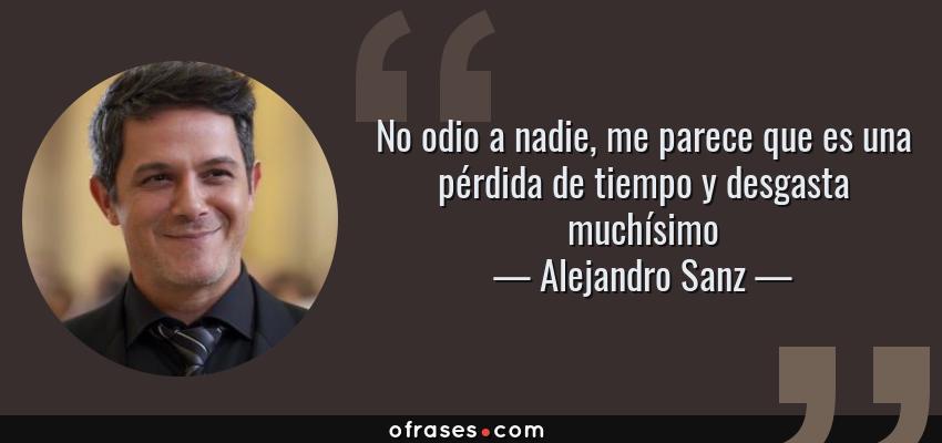Frases de Alejandro Sanz - No odio a nadie, me parece que es una pérdida de tiempo y desgasta muchísimo