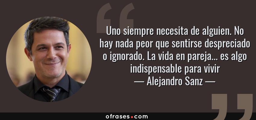 Frases de Alejandro Sanz - Uno siempre necesita de alguien. No hay nada peor que sentirse despreciado o ignorado. La vida en pareja... es algo indispensable para vivir