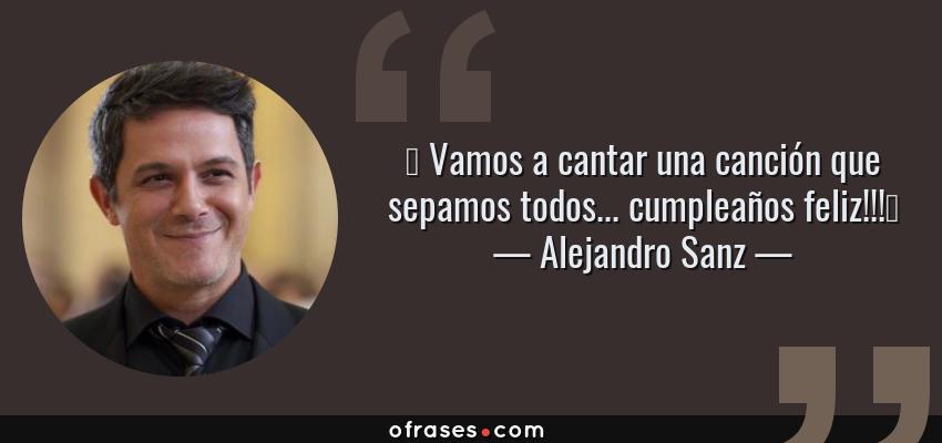 """Frases de Alejandro Sanz - """" Vamos a cantar una canción que sepamos todos... cumpleaños feliz!!!"""""""