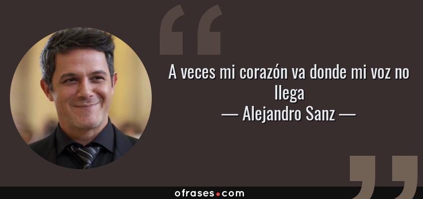 Frases de Alejandro Sanz - A veces mi corazón va donde mi voz no llega
