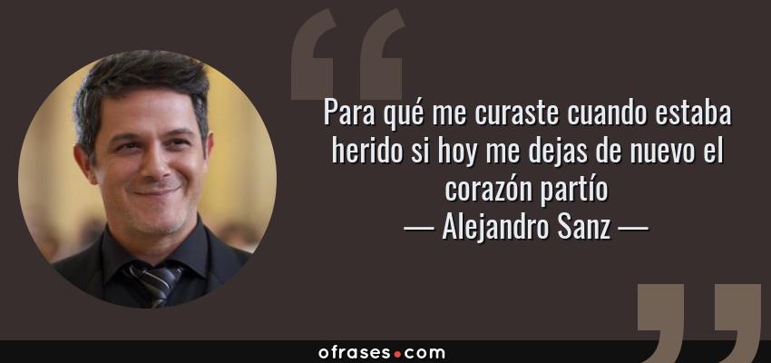 Frases de Alejandro Sanz - Para qué me curaste cuando estaba herido si hoy me dejas de nuevo el corazón partío