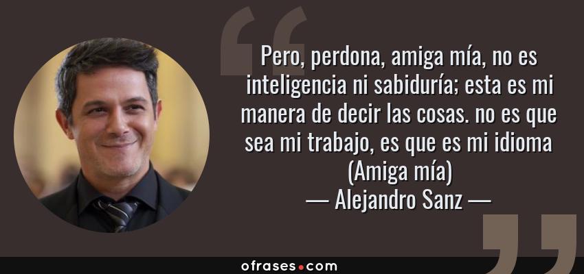 Frases de Alejandro Sanz - Pero, perdona, amiga mía, no es inteligencia ni sabiduría; esta es mi manera de decir las cosas. no es que sea mi trabajo, es que es mi idioma (Amiga mía)