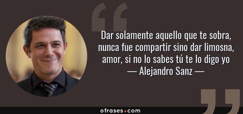 Frases de Alejandro Sanz - Dar solamente aquello que te sobra, nunca fue compartir sino dar limosna, amor, si no lo sabes tú te lo digo yo