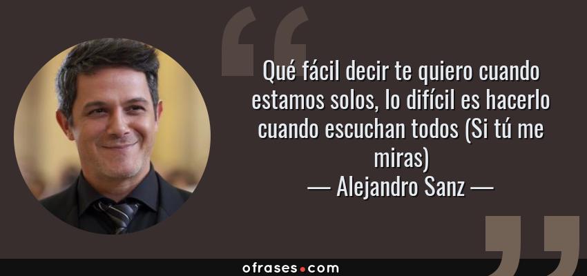Frases de Alejandro Sanz - Qué fácil decir te quiero cuando estamos solos, lo difícil es hacerlo cuando escuchan todos (Si tú me miras)