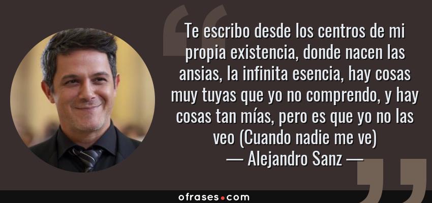 Frases de Alejandro Sanz - Te escribo desde los centros de mi propia existencia, donde nacen las ansias, la infinita esencia, hay cosas muy tuyas que yo no comprendo, y hay cosas tan mías, pero es que yo no las veo (Cuando nadie me ve)