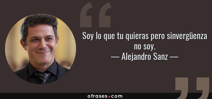 Frases de Alejandro Sanz - Soy lo que tu quieras pero sinvergüenza no soy.