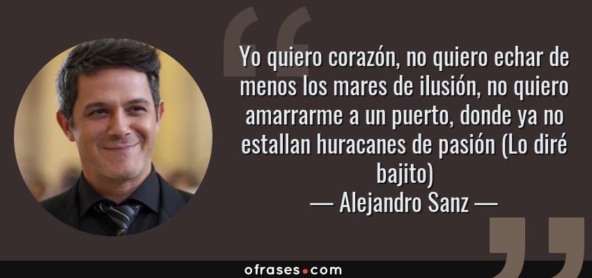 Frases de Alejandro Sanz - Yo quiero corazón, no quiero echar de menos los mares de ilusión, no quiero amarrarme a un puerto, donde ya no estallan huracanes de pasión (Lo diré bajito)