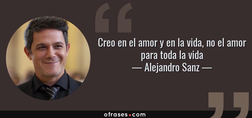Frases de Alejandro Sanz - Creo en el amor y en la vida, no el amor para toda la vida