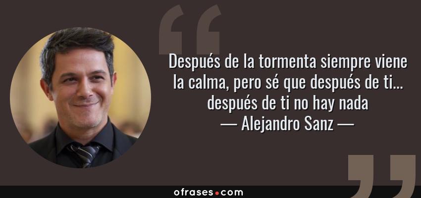 Frases de Alejandro Sanz - Después de la tormenta siempre viene la calma, pero sé que después de ti... después de ti no hay nada