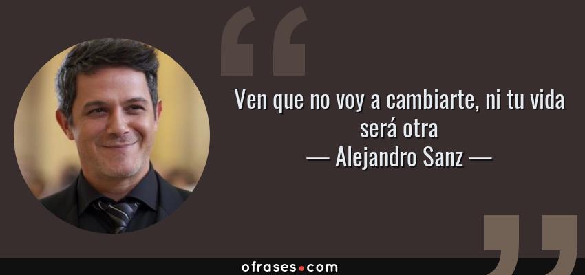 Frases de Alejandro Sanz - Ven que no voy a cambiarte, ni tu vida será otra