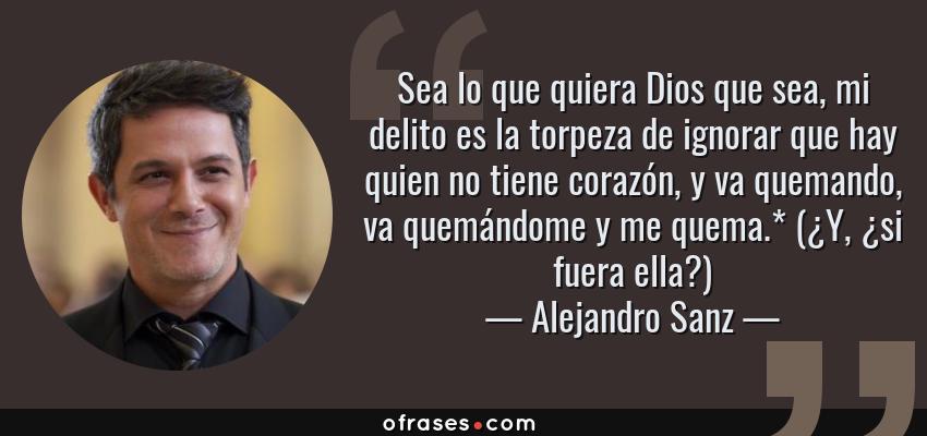 Frases de Alejandro Sanz - Sea lo que quiera Dios que sea, mi delito es la torpeza de ignorar que hay quien no tiene corazón, y va quemando, va quemándome y me quema.* (¿Y, ¿si fuera ella?)