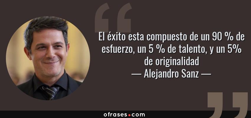 Frases de Alejandro Sanz - El éxito esta compuesto de un 90 % de esfuerzo, un 5 % de talento, y un 5% de originalidad