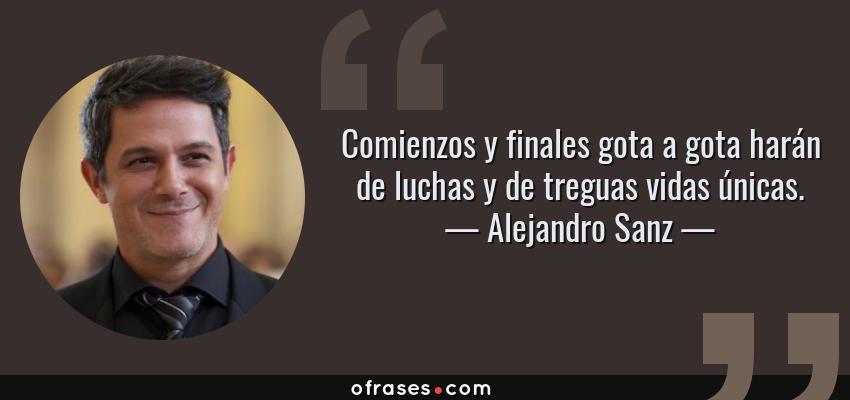 Frases de Alejandro Sanz - Comienzos y finales gota a gota harán de luchas y de treguas vidas únicas.