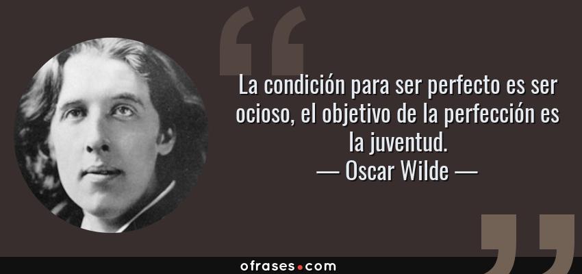 Frases de Oscar Wilde - La condición para ser perfecto es ser ocioso, el objetivo de la perfección es la juventud.
