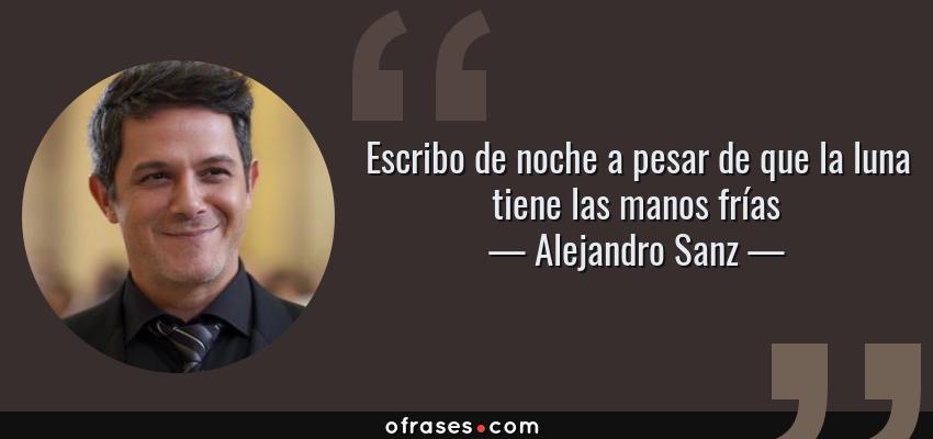 Frases de Alejandro Sanz - Escribo de noche a pesar de que la luna tiene las manos frías