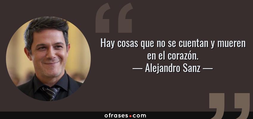 Frases de Alejandro Sanz - Hay cosas que no se cuentan y mueren en el corazón.