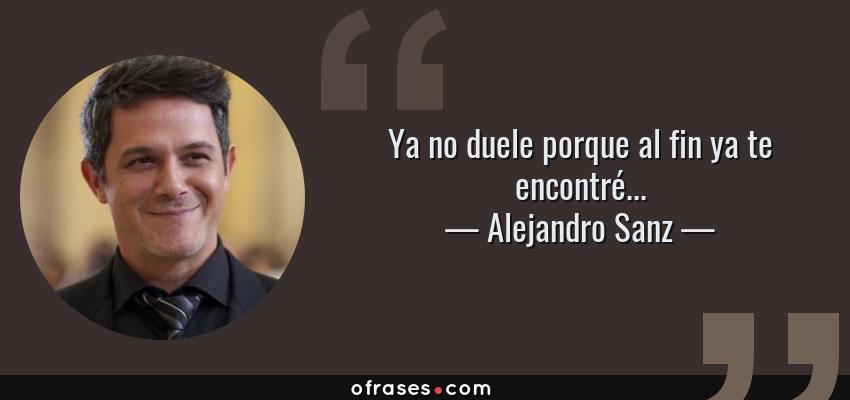 Frases de Alejandro Sanz - Ya no duele porque al fin ya te encontré...