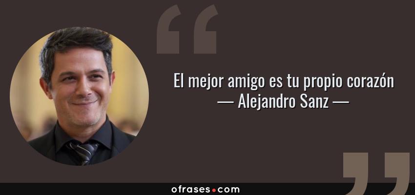 Frases de Alejandro Sanz - El mejor amigo es tu propio corazón