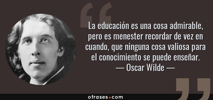 Frases de Oscar Wilde - La educación es una cosa admirable, pero es menester recordar de vez en cuando, que ninguna cosa valiosa para el conocimiento se puede enseñar.