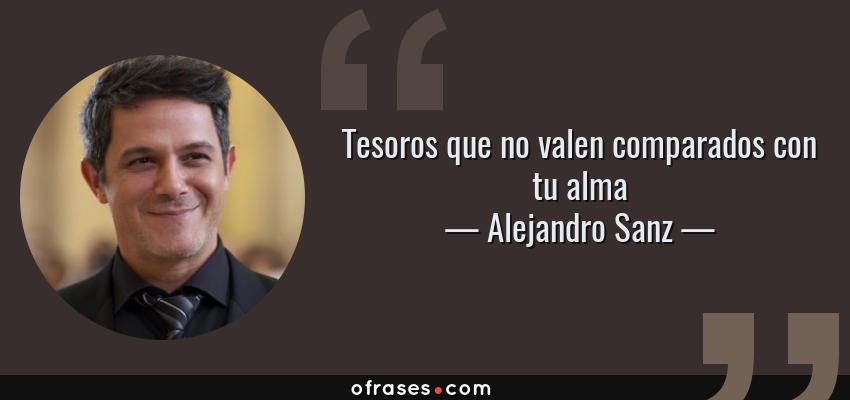 Frases de Alejandro Sanz - Tesoros que no valen comparados con tu alma