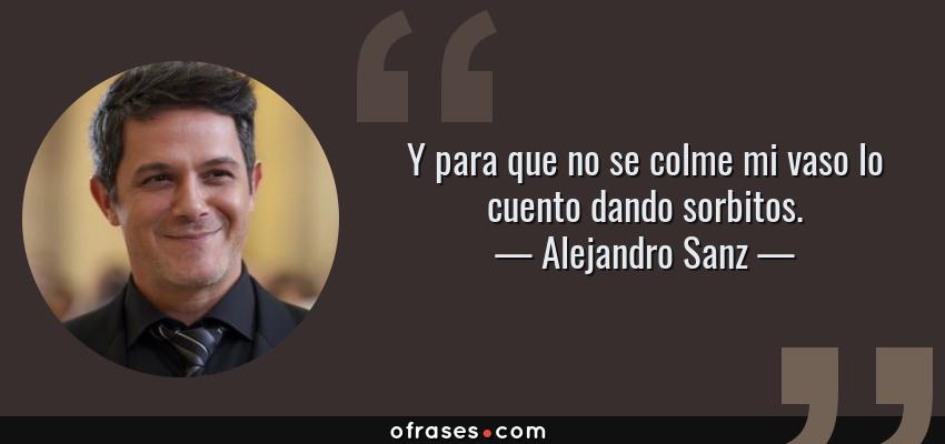 Frases de Alejandro Sanz - Y para que no se colme mi vaso lo cuento dando sorbitos.