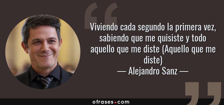 Frases de Alejandro Sanz - Viviendo cada segundo la primera vez, sabiendo que me quisiste y todo aquello que me diste (Aquello que me diste)