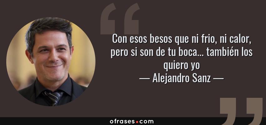 Alejandro Sanz Con Esos Besos Que Ni Frio Ni Calor Pero