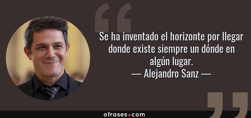 Frases de Alejandro Sanz - Se ha inventado el horizonte por llegar donde existe siempre un dónde en algún lugar.