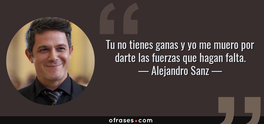 Frases de Alejandro Sanz - Tu no tienes ganas y yo me muero por darte las fuerzas que hagan falta.