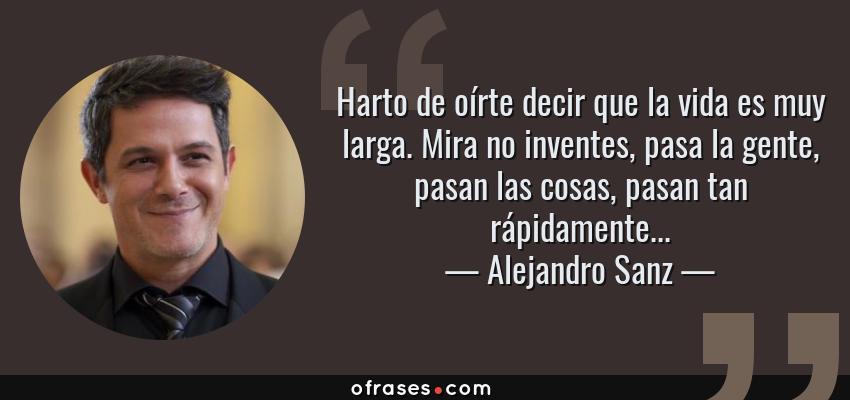 Frases de Alejandro Sanz - Harto de oírte decir que la vida es muy larga. Mira no inventes, pasa la gente, pasan las cosas, pasan tan rápidamente...