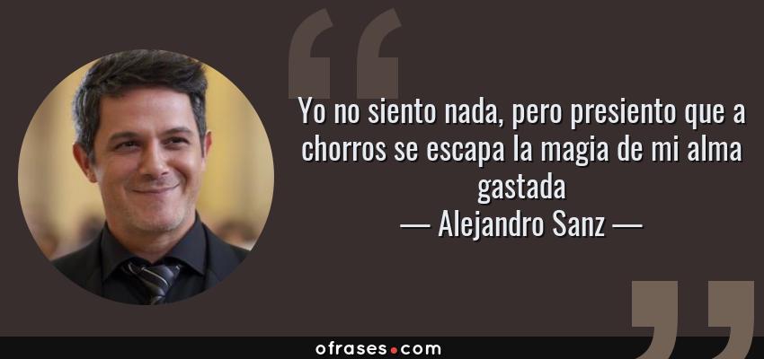 Frases de Alejandro Sanz - Yo no siento nada, pero presiento que a chorros se escapa la magia de mi alma gastada