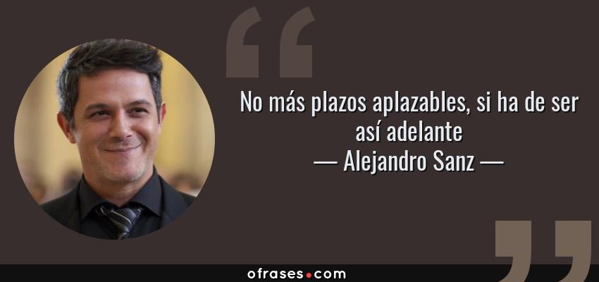 Frases de Alejandro Sanz - No más plazos aplazables, si ha de ser así adelante