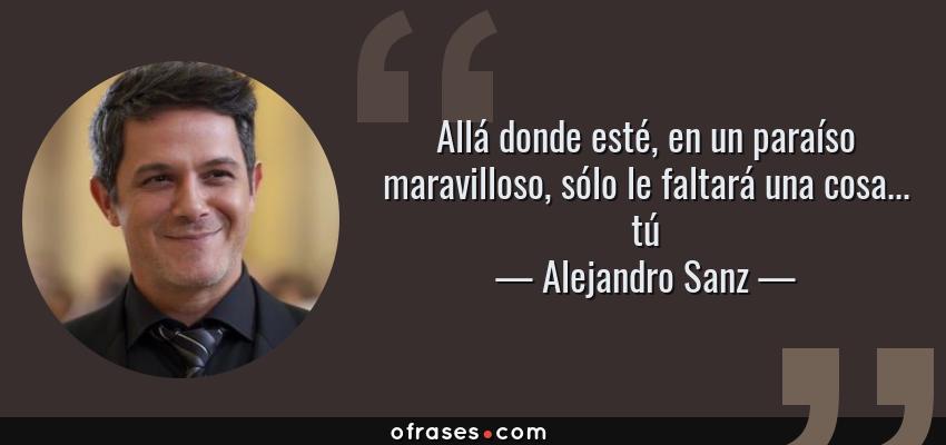 Frases de Alejandro Sanz - Allá donde esté, en un paraíso maravilloso, sólo le faltará una cosa... tú