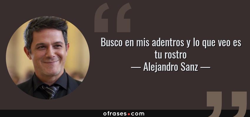 Frases de Alejandro Sanz - Busco en mis adentros y lo que veo es tu rostro