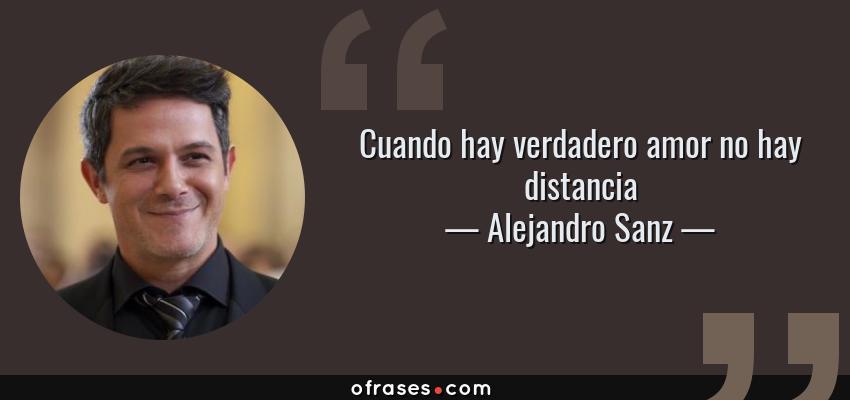 Frases de Alejandro Sanz - Cuando hay verdadero amor no hay distancia
