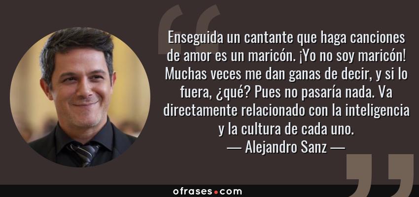 Alejandro Sanz Enseguida Un Cantante Que Haga Canciones De Amor Es
