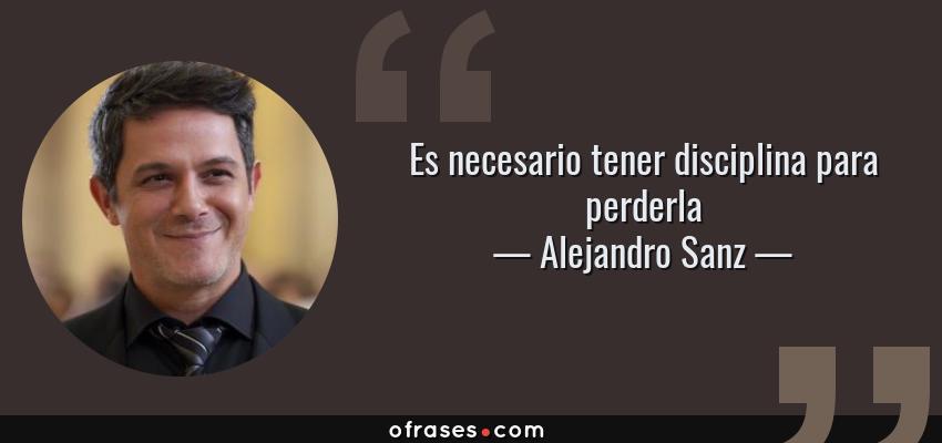 Frases de Alejandro Sanz - Es necesario tener disciplina para perderla