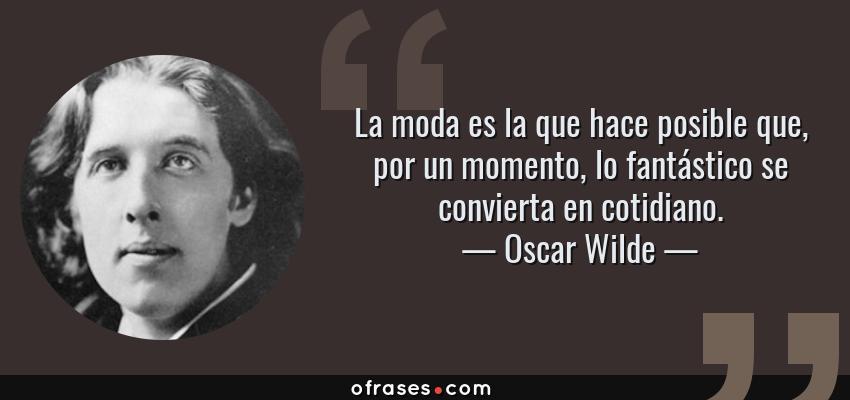 Frases de Oscar Wilde - La moda es la que hace posible que, por un momento, lo fantástico se convierta en cotidiano.